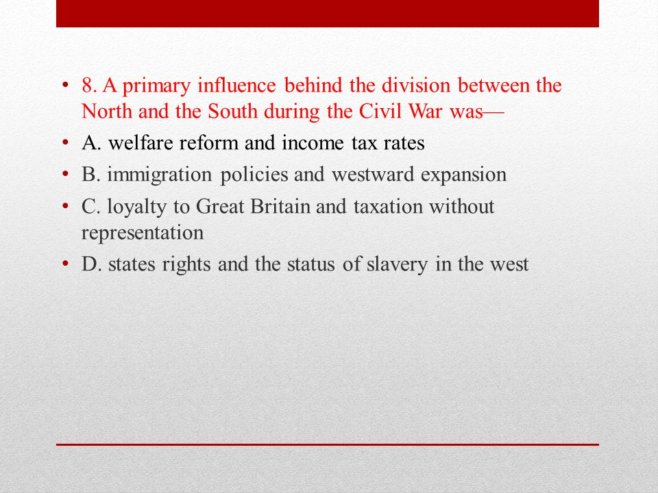 8. A primary influence behind the division between the North and the South during the Civil War was—
