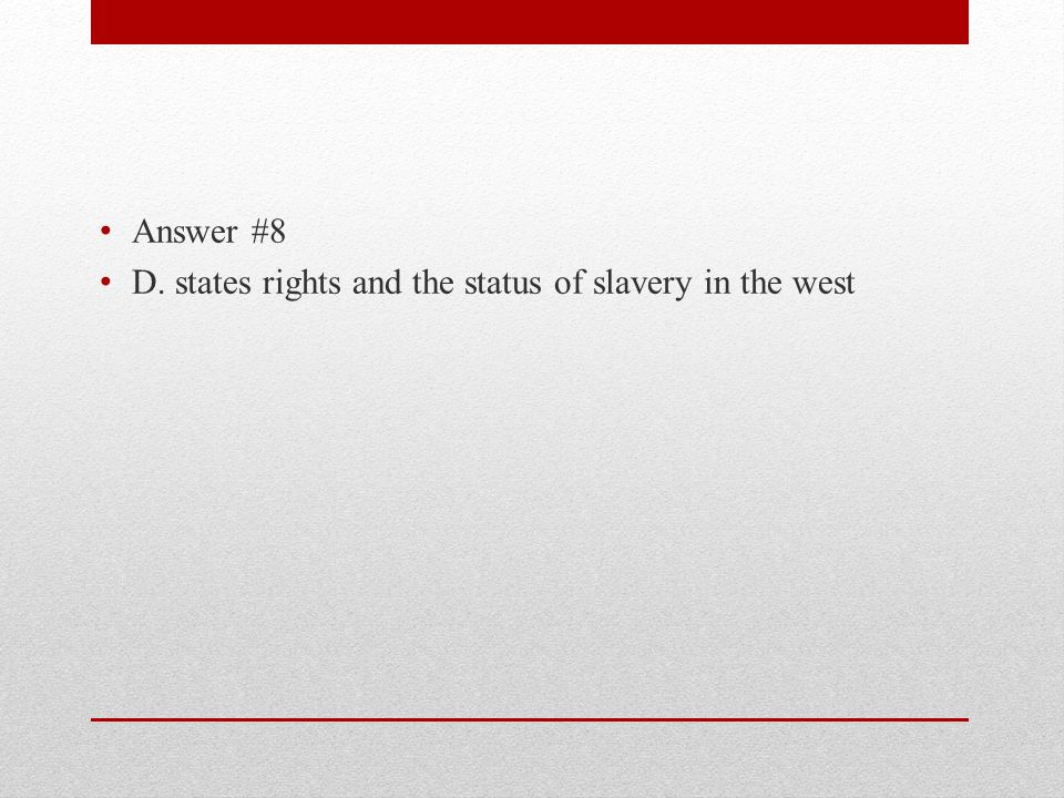 Answer #8 D. states rights and the status of slavery in the west