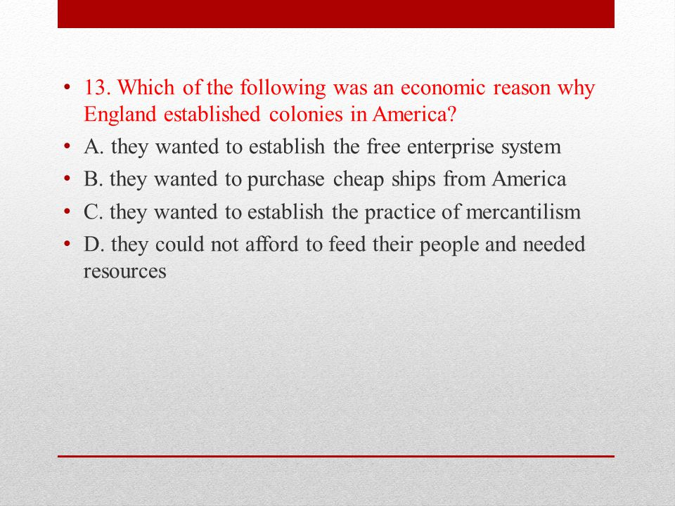 13. Which of the following was an economic reason why England established colonies in America