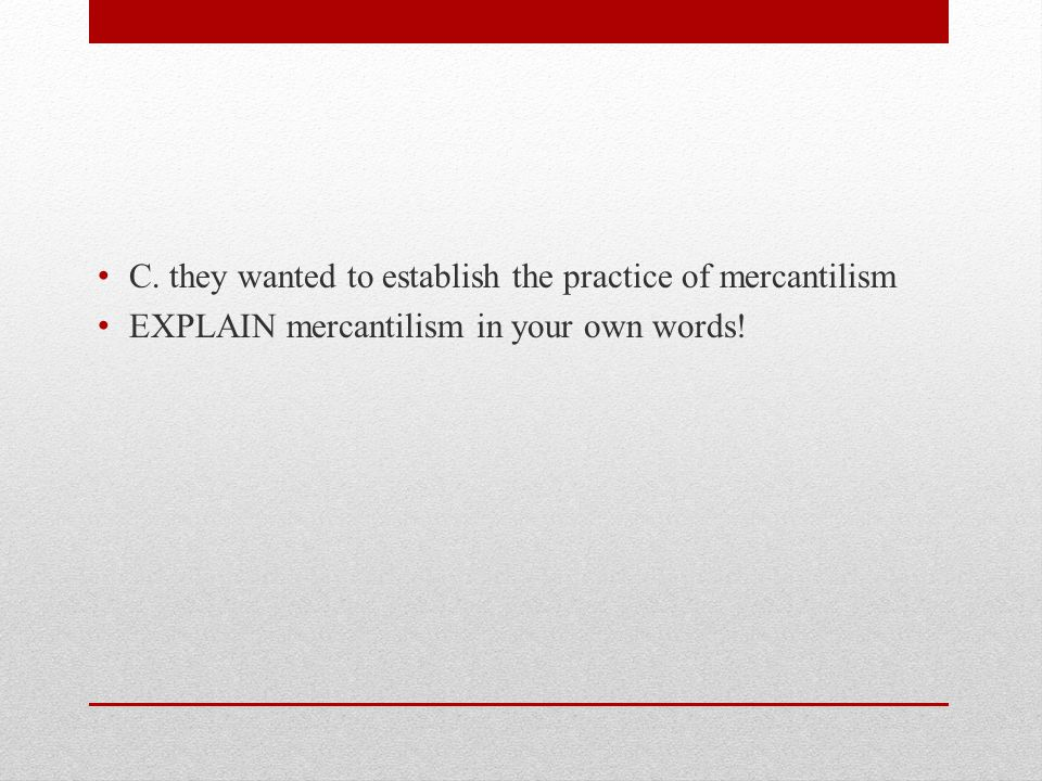C. they wanted to establish the practice of mercantilism