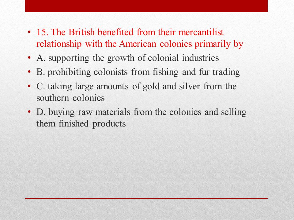 15. The British benefited from their mercantilist relationship with the American colonies primarily by