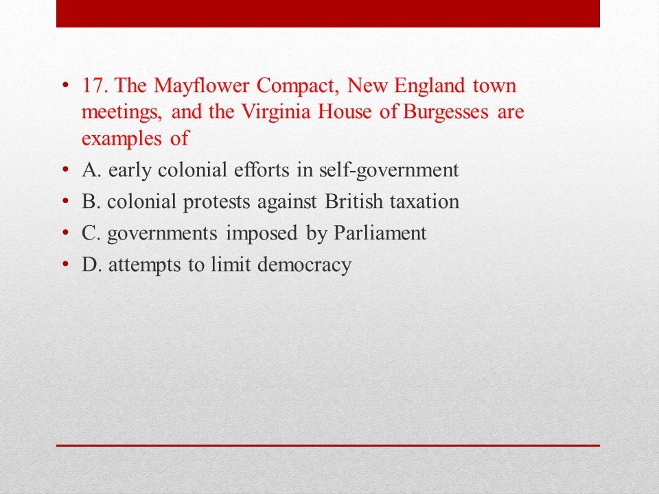 17. The Mayflower Compact, New England town meetings, and the Virginia House of Burgesses are examples of