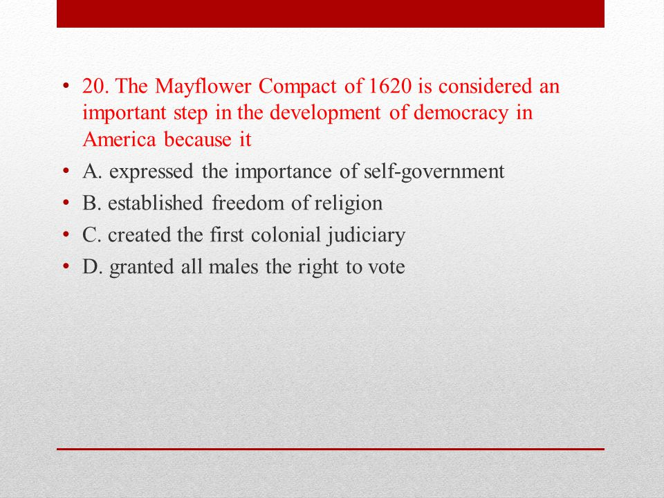 20. The Mayflower Compact of 1620 is considered an important step in the development of democracy in America because it