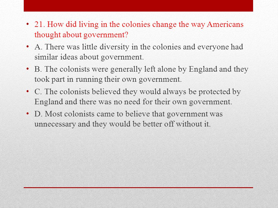 21. How did living in the colonies change the way Americans thought about government