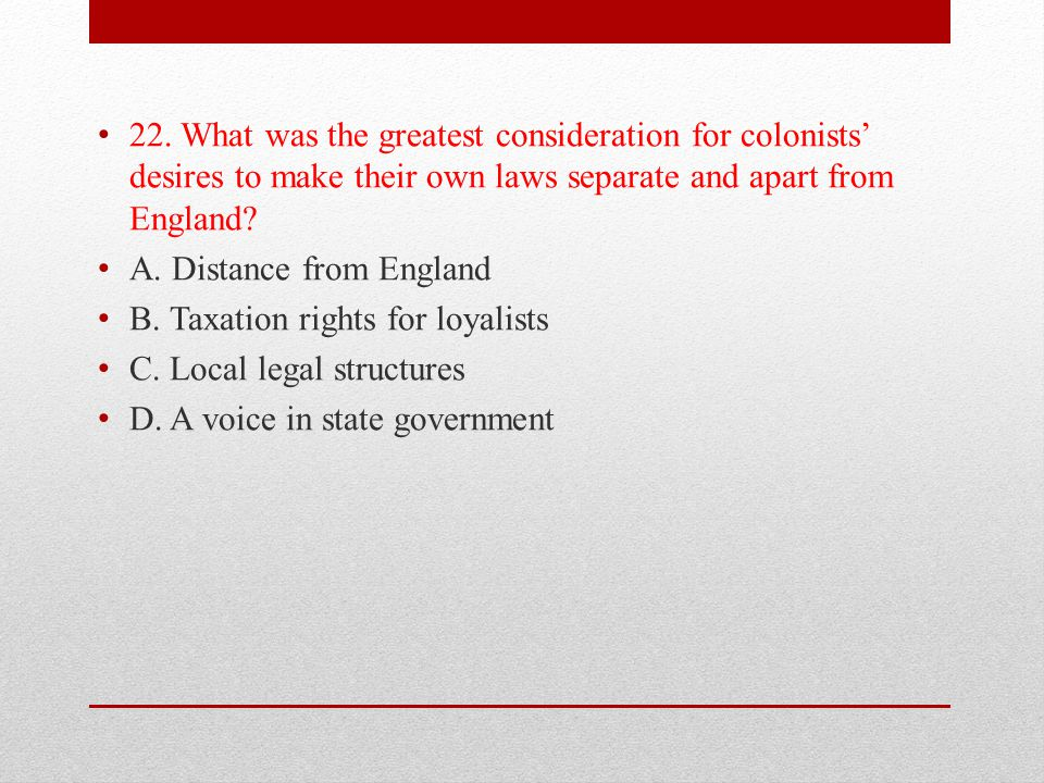 22. What was the greatest consideration for colonists' desires to make their own laws separate and apart from England