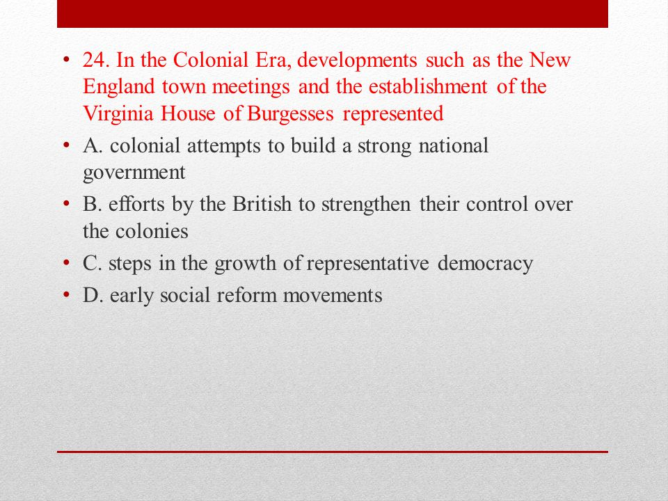 24. In the Colonial Era, developments such as the New England town meetings and the establishment of the Virginia House of Burgesses represented