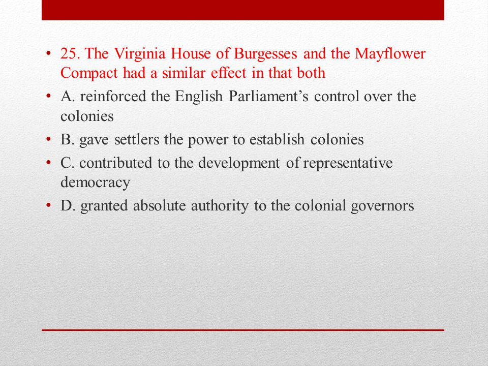 25. The Virginia House of Burgesses and the Mayflower Compact had a similar effect in that both