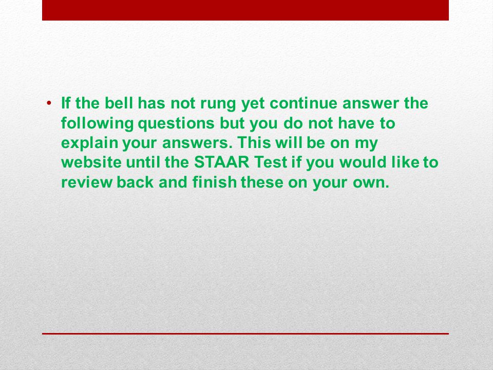 If the bell has not rung yet continue answer the following questions but you do not have to explain your answers.