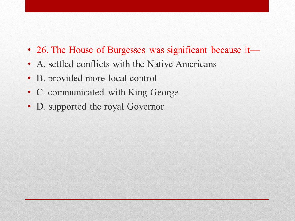 26. The House of Burgesses was significant because it—