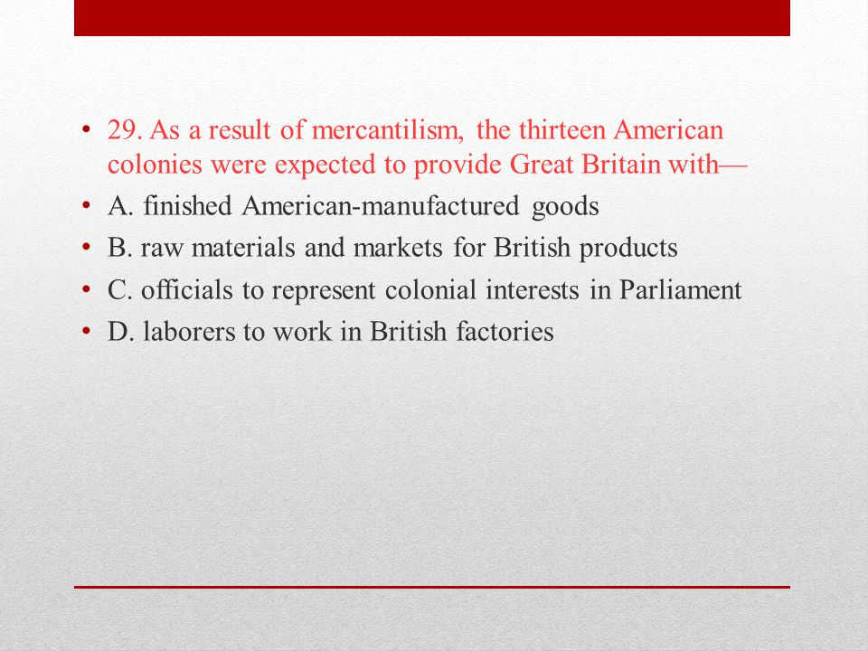 29. As a result of mercantilism, the thirteen American colonies were expected to provide Great Britain with—