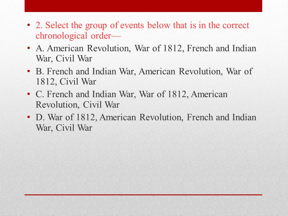 2. Select the group of events below that is in the correct chronological order—