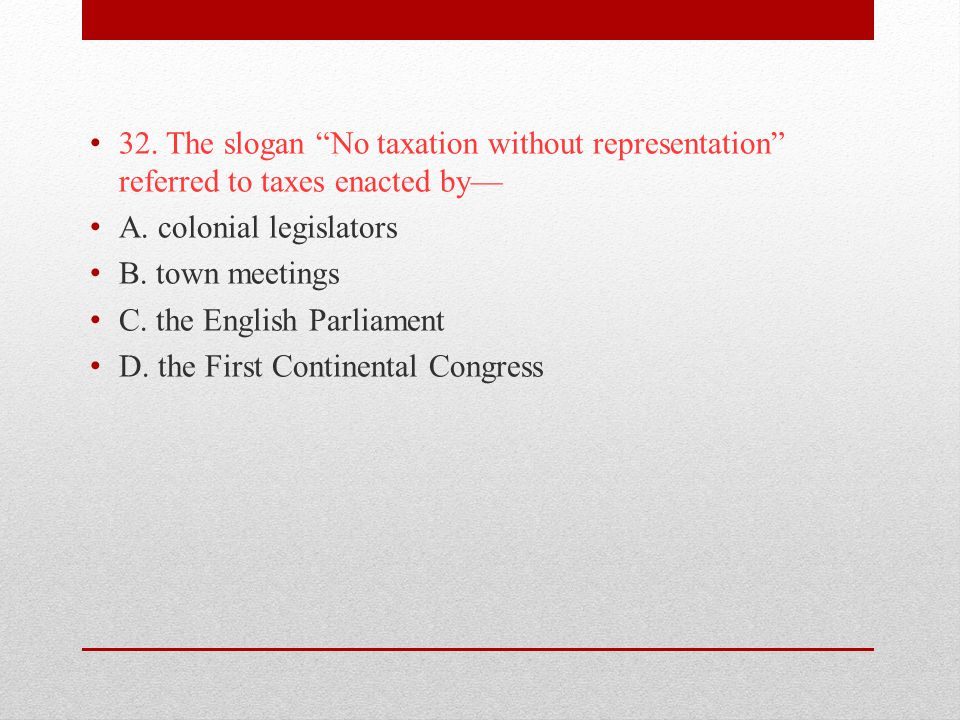 32. The slogan No taxation without representation referred to taxes enacted by—