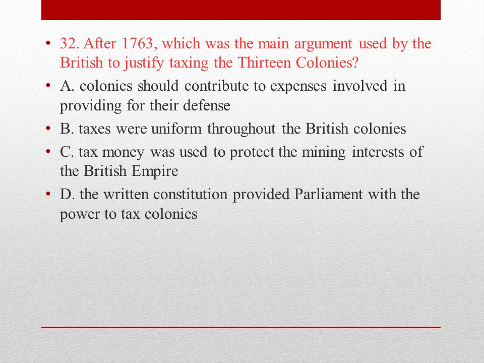 32. After 1763, which was the main argument used by the British to justify taxing the Thirteen Colonies