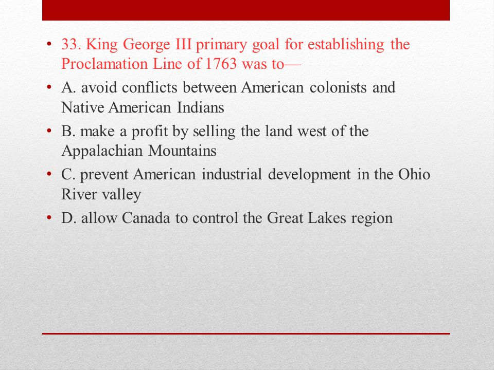 33. King George III primary goal for establishing the Proclamation Line of 1763 was to—