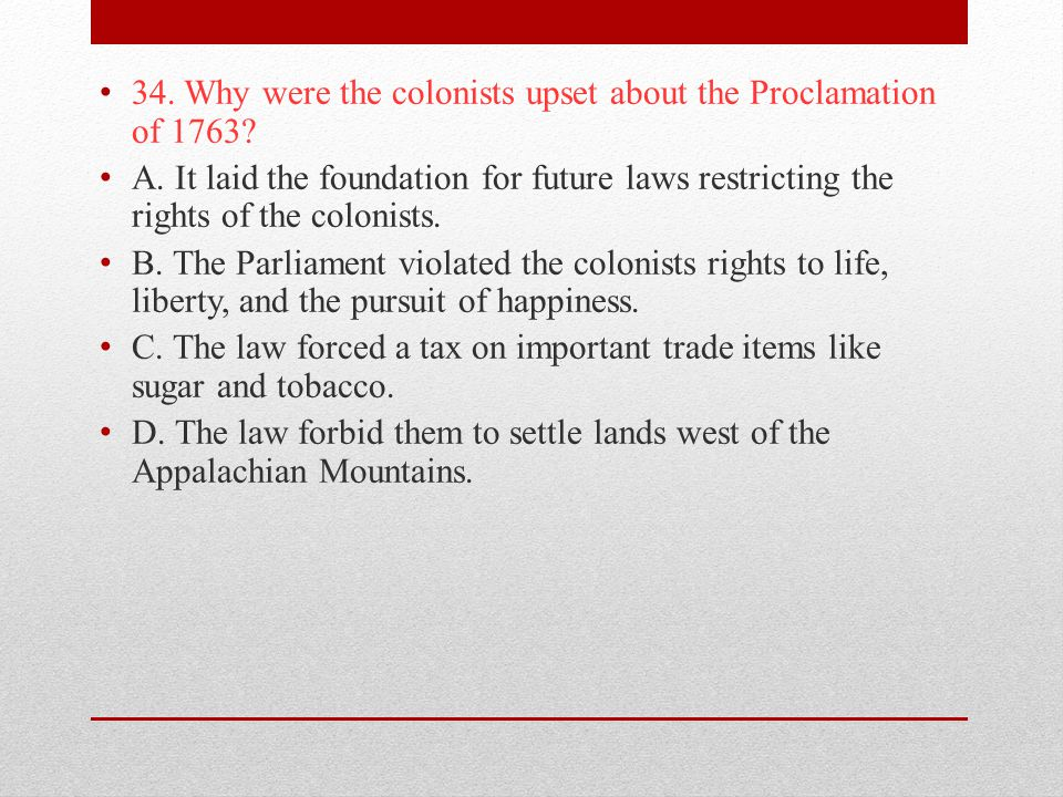 34. Why were the colonists upset about the Proclamation of 1763