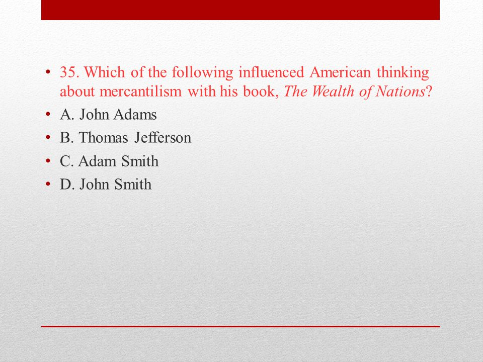 35. Which of the following influenced American thinking about mercantilism with his book, The Wealth of Nations