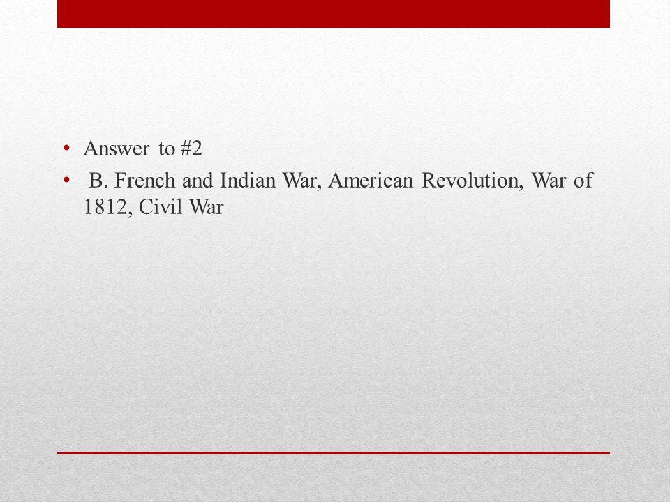 Answer to #2 B. French and Indian War, American Revolution, War of 1812, Civil War