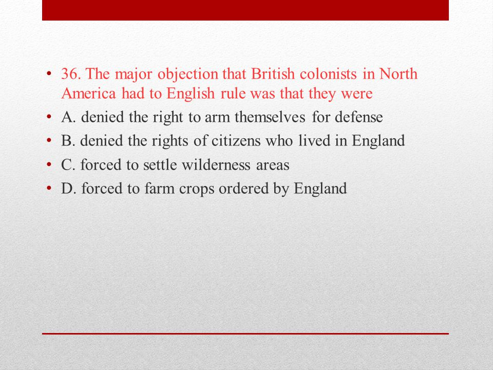 36. The major objection that British colonists in North America had to English rule was that they were