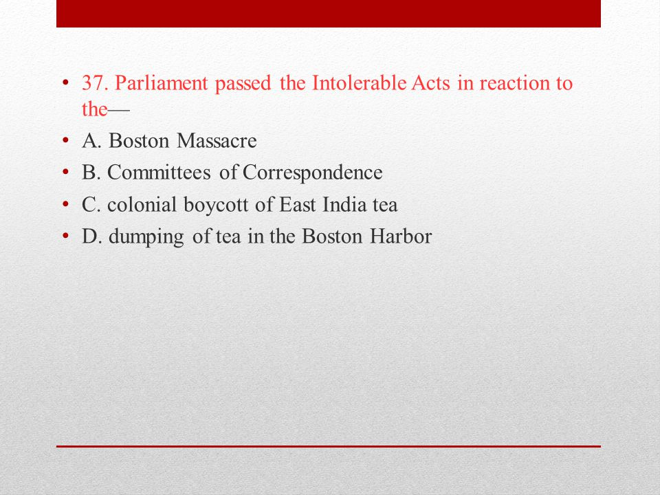 37. Parliament passed the Intolerable Acts in reaction to the—