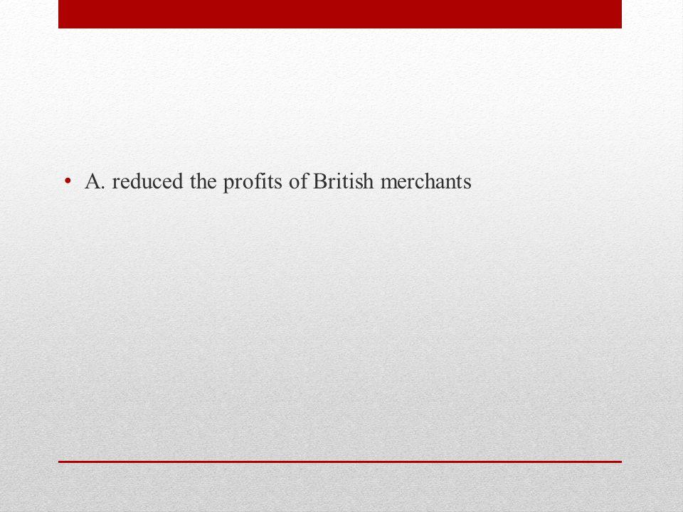 A. reduced the profits of British merchants