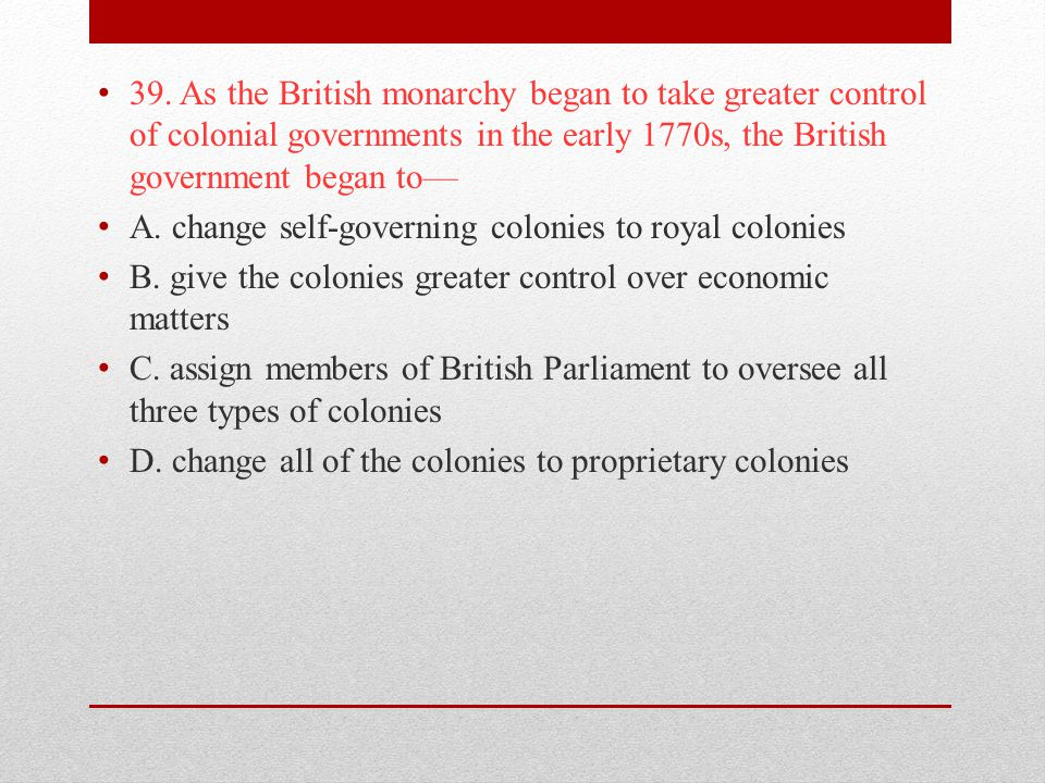 39. As the British monarchy began to take greater control of colonial governments in the early 1770s, the British government began to—