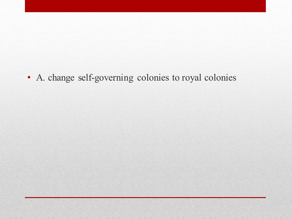 A. change self-governing colonies to royal colonies
