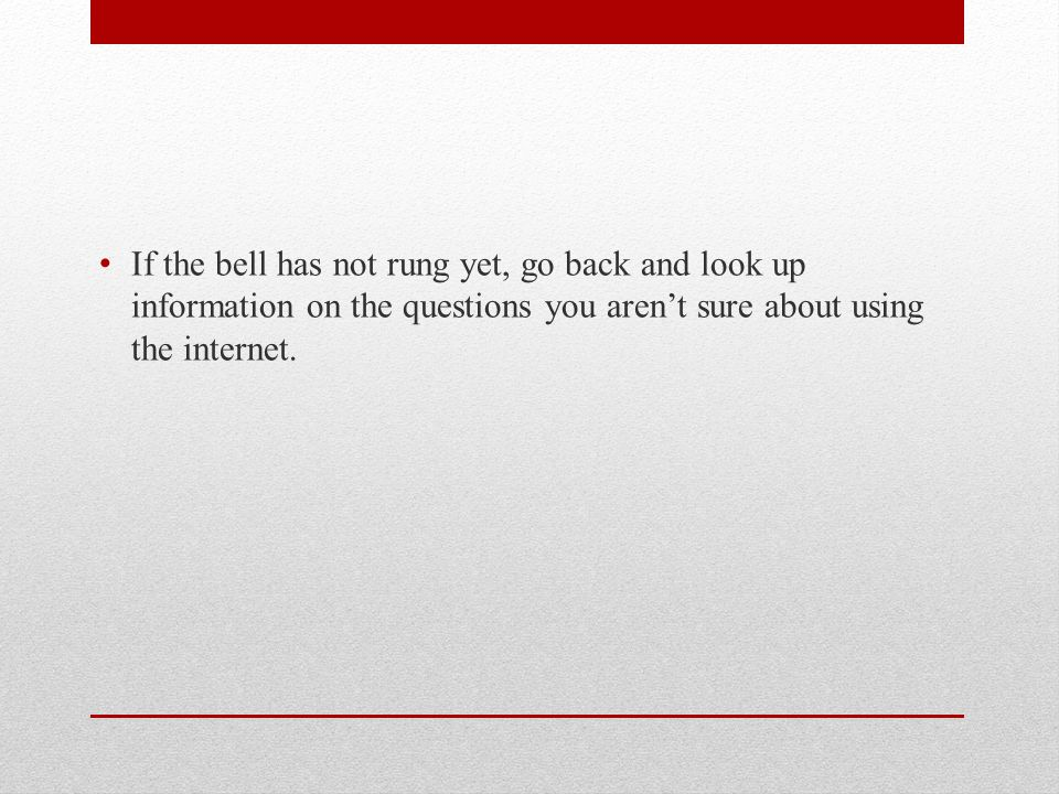 If the bell has not rung yet, go back and look up information on the questions you aren't sure about using the internet.
