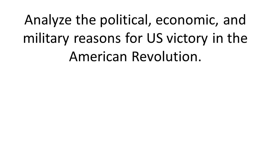 Analyze the political, economic, and military reasons for US victory in the American Revolution.