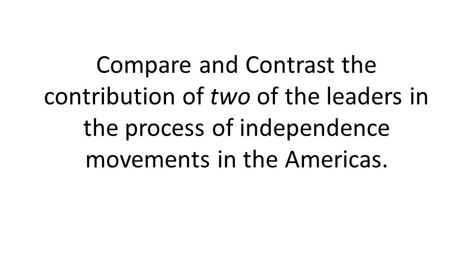 Compare and Contrast the contribution of two of the leaders in the process of independence movements in the Americas.