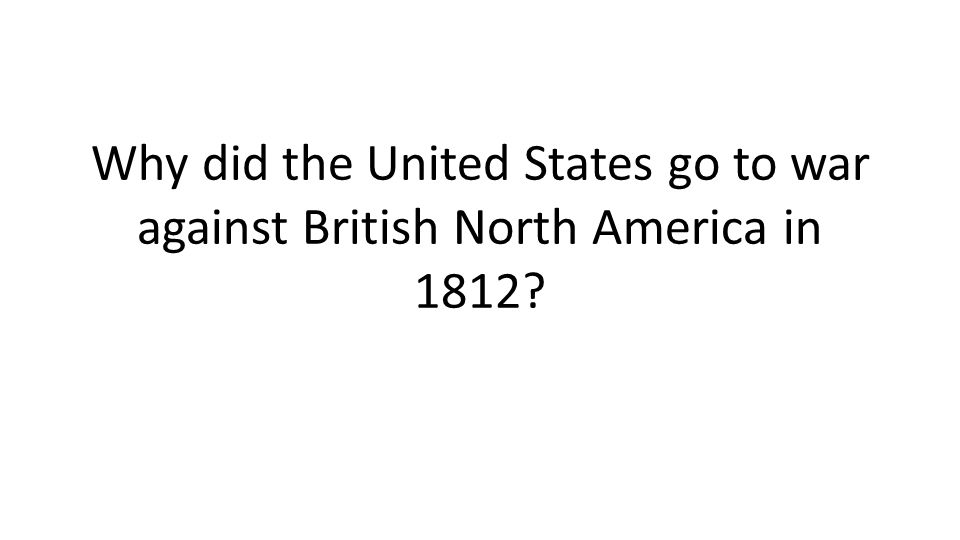 Why did the United States go to war against British North America in 1812