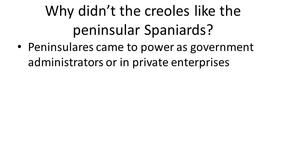 Why didn't the creoles like the peninsular Spaniards