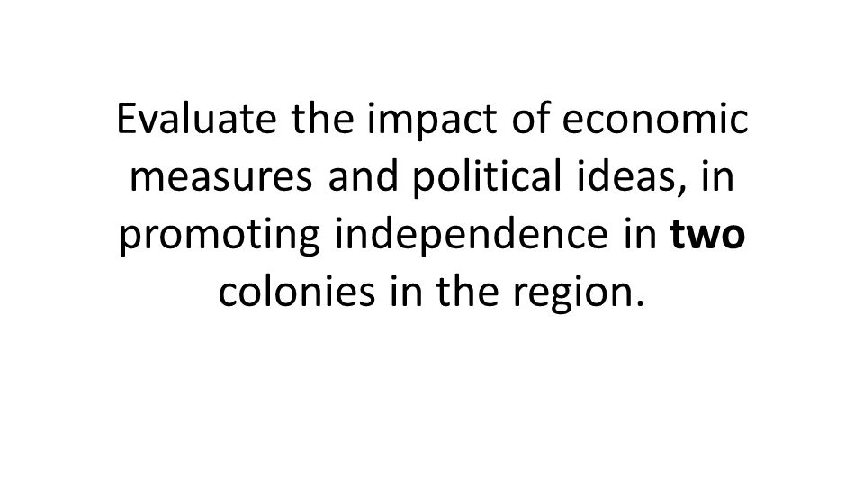 Evaluate the impact of economic measures and political ideas, in promoting independence in two colonies in the region.