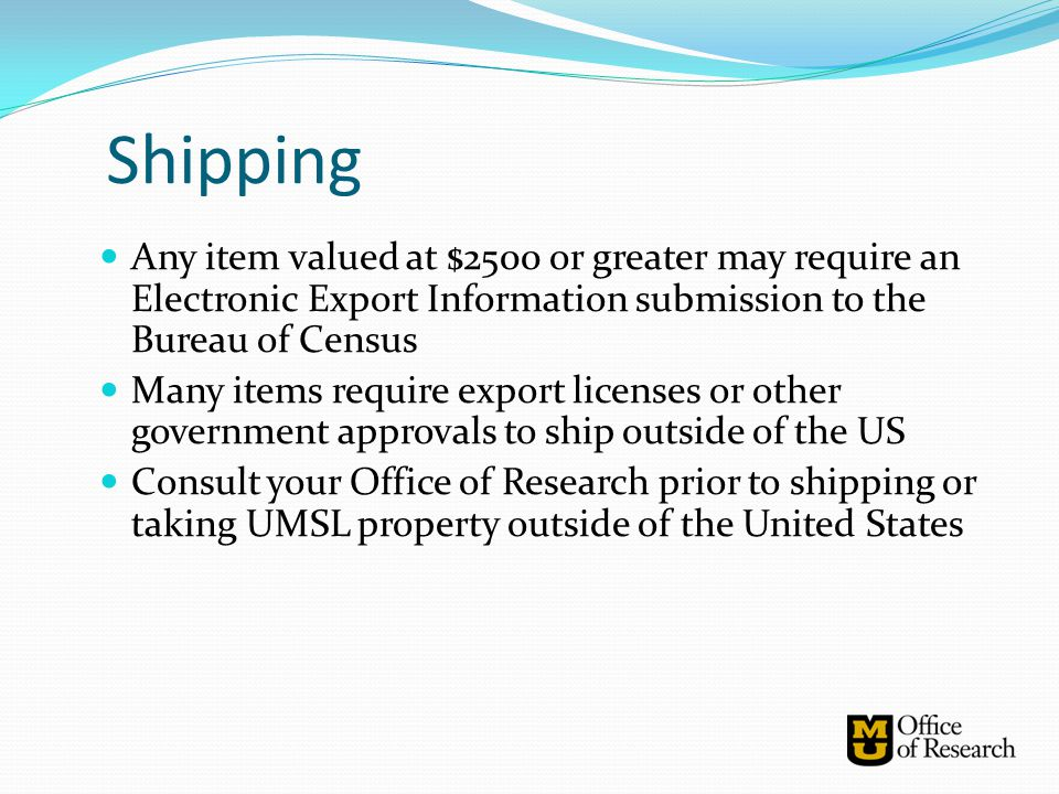 Shipping Any item valued at $2500 or greater may require an Electronic Export Information submission to the Bureau of Census.