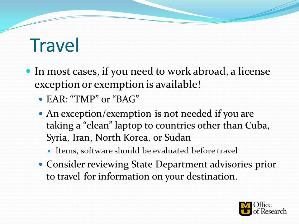 Travel In most cases, if you need to work abroad, a license exception or exemption is available! EAR: TMP or BAG
