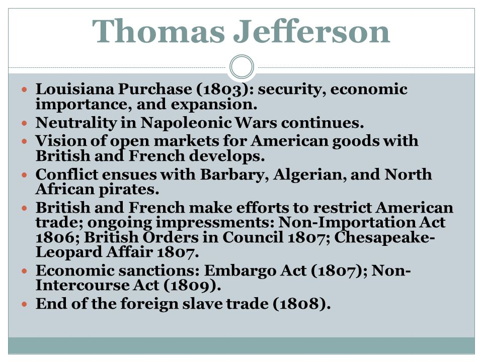 Thomas Jefferson Louisiana Purchase (1803): security, economic importance, and expansion. Neutrality in Napoleonic Wars continues.