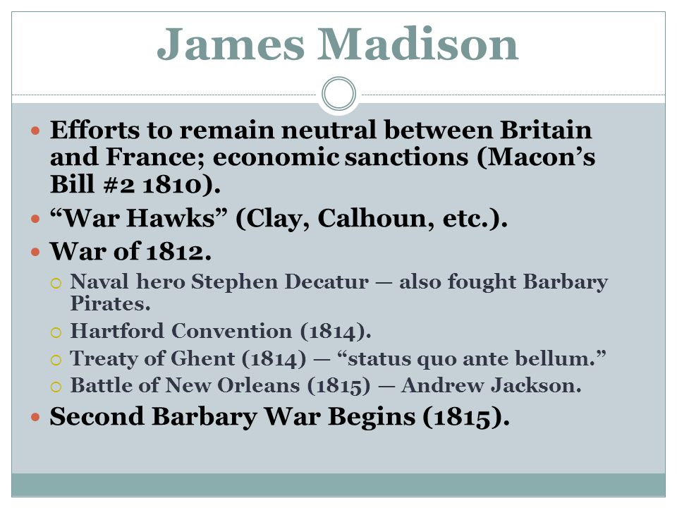 James Madison Efforts to remain neutral between Britain and France; economic sanctions (Macon's Bill #2 1810).