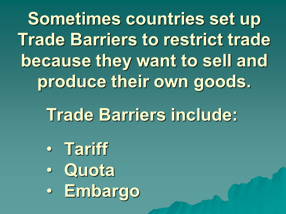 Sometimes countries set up Trade Barriers to restrict trade because they want to sell and produce their own goods.