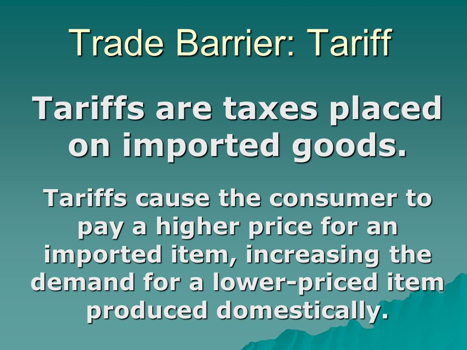 Tariffs are taxes placed on imported goods.