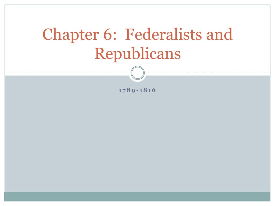 Chapter 6: Federalists and Republicans