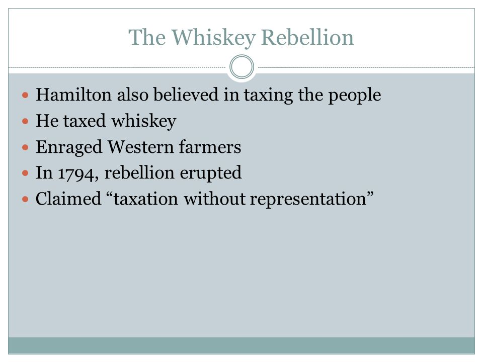 The Whiskey Rebellion Hamilton also believed in taxing the people