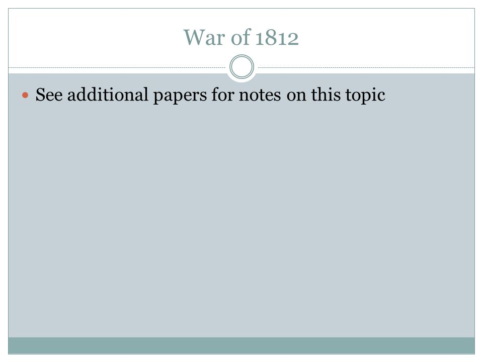 War of 1812 See additional papers for notes on this topic