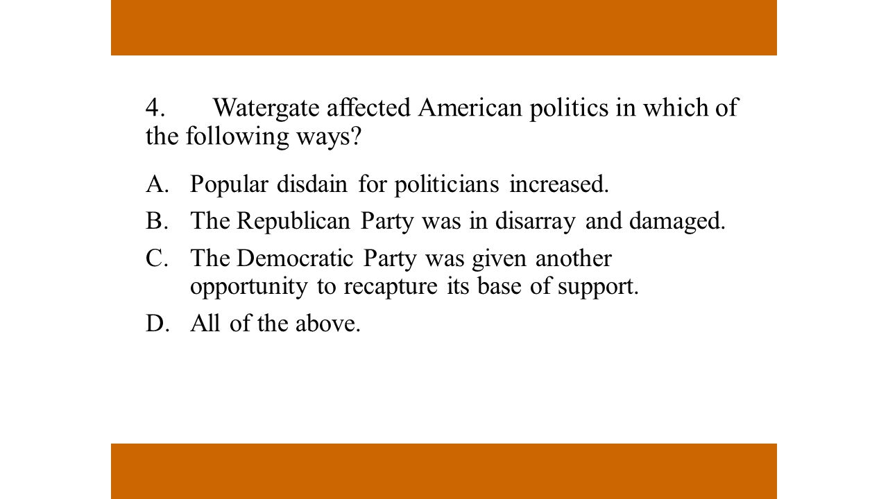 4. Watergate affected American politics in which of the following ways