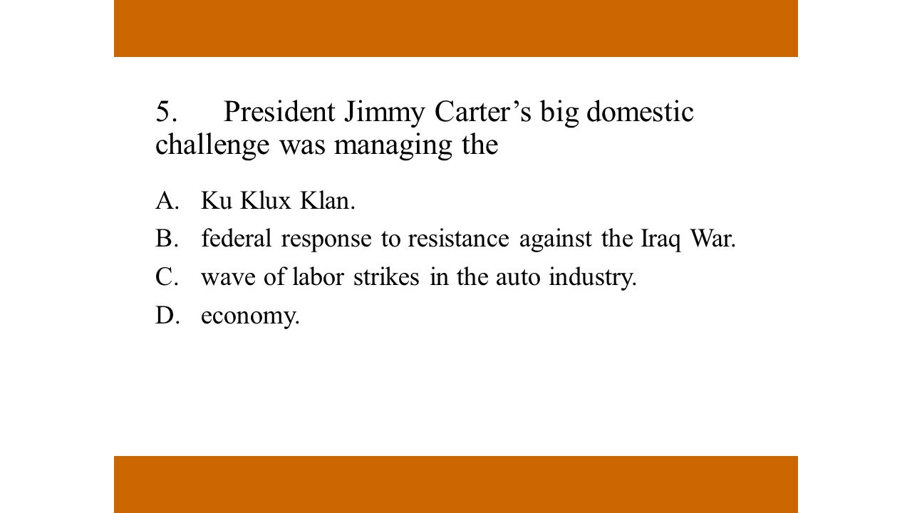 5. President Jimmy Carter's big domestic challenge was managing the