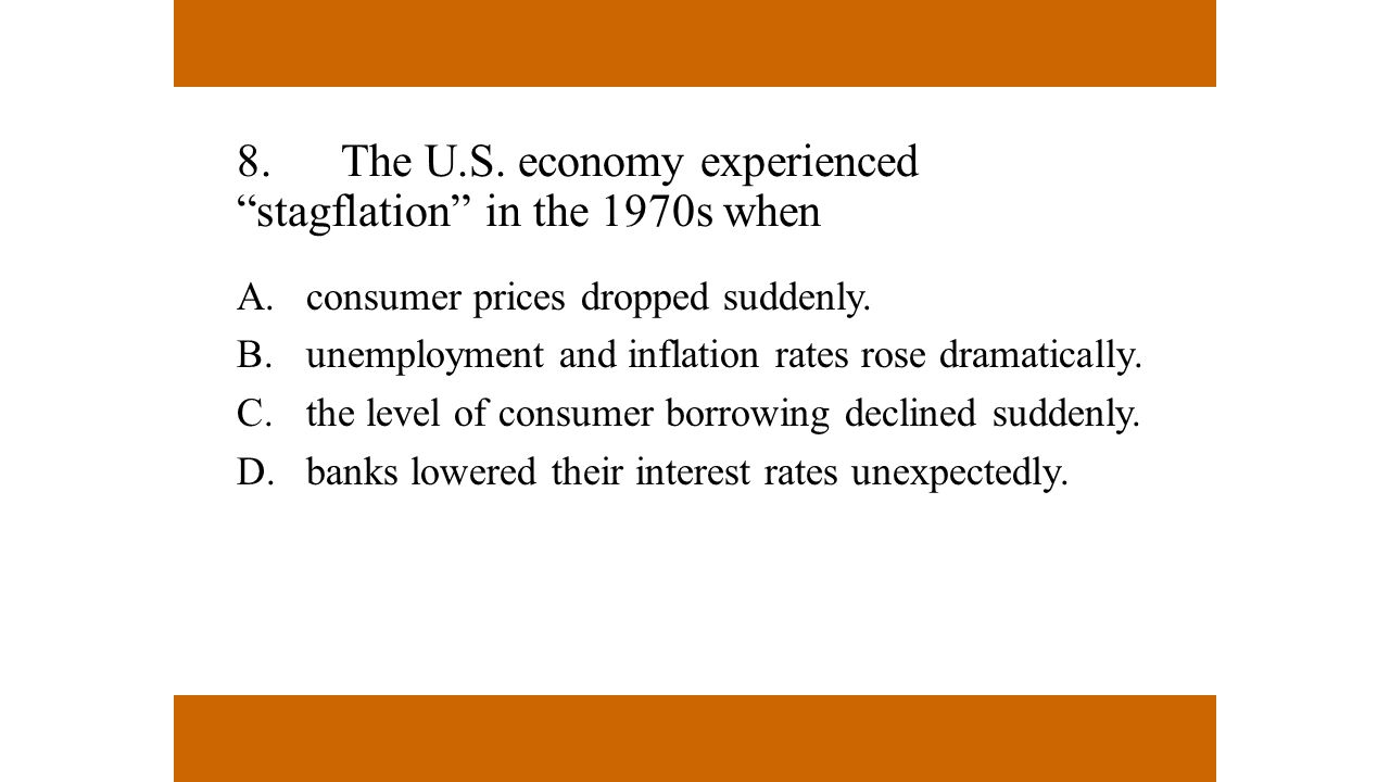 8. The U.S. economy experienced stagflation in the 1970s when