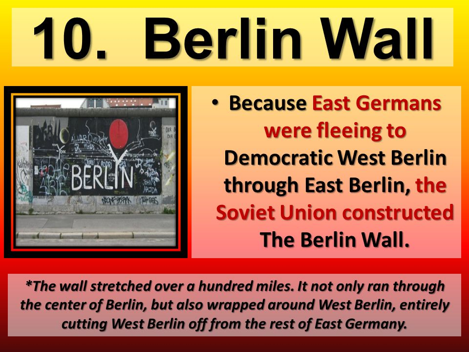 10. Berlin Wall Because East Germans were fleeing to Democratic West Berlin through East Berlin, the Soviet Union constructed The Berlin Wall.