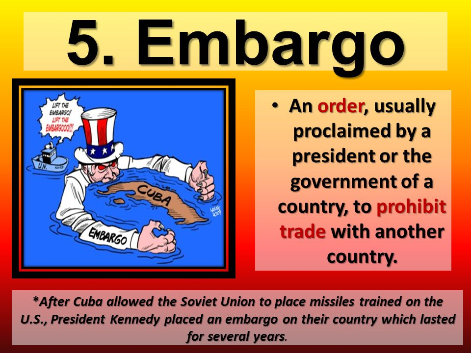 5. Embargo An order, usually proclaimed by a president or the government of a country, to prohibit trade with another country.