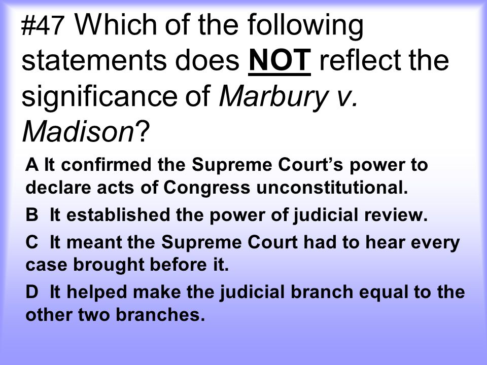 #47 Which of the following statements does NOT reflect the significance of Marbury v. Madison