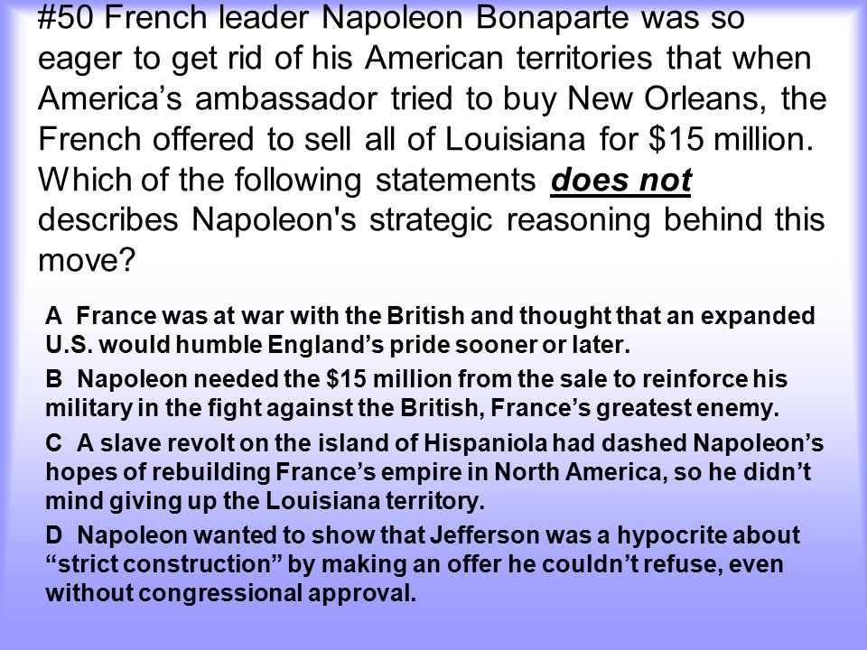 #50 French leader Napoleon Bonaparte was so eager to get rid of his American territories that when America's ambassador tried to buy New Orleans, the French offered to sell all of Louisiana for $15 million. Which of the following statements does not describes Napoleon s strategic reasoning behind this move