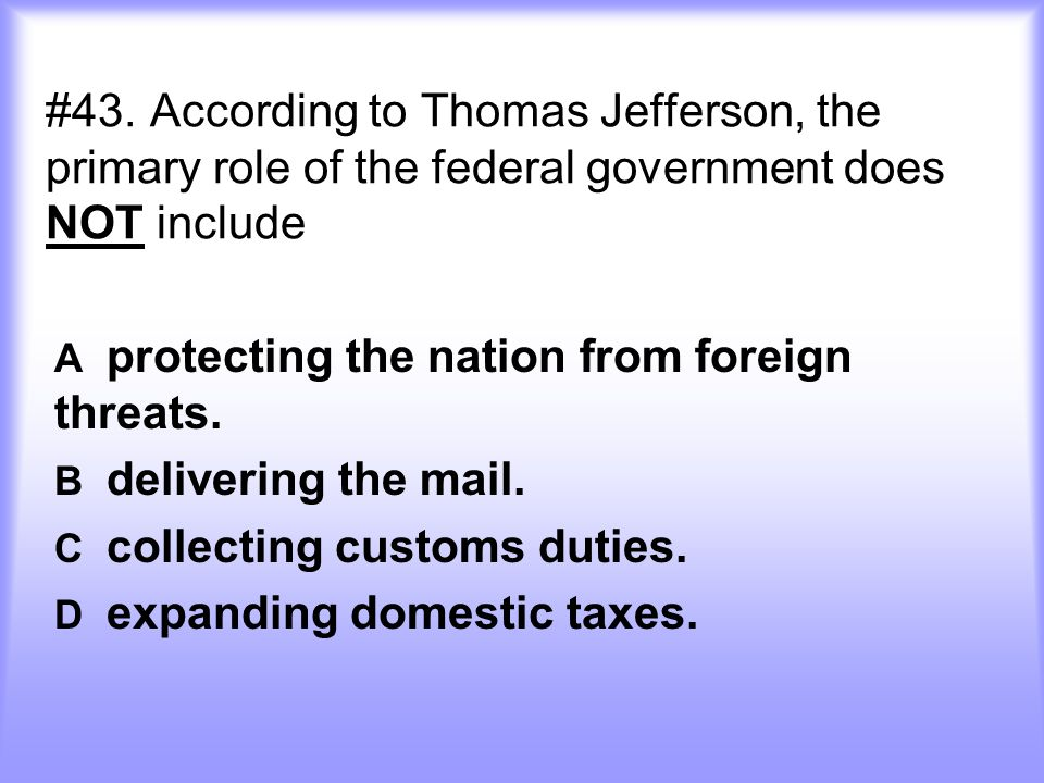 #43. According to Thomas Jefferson, the primary role of the federal government does NOT include