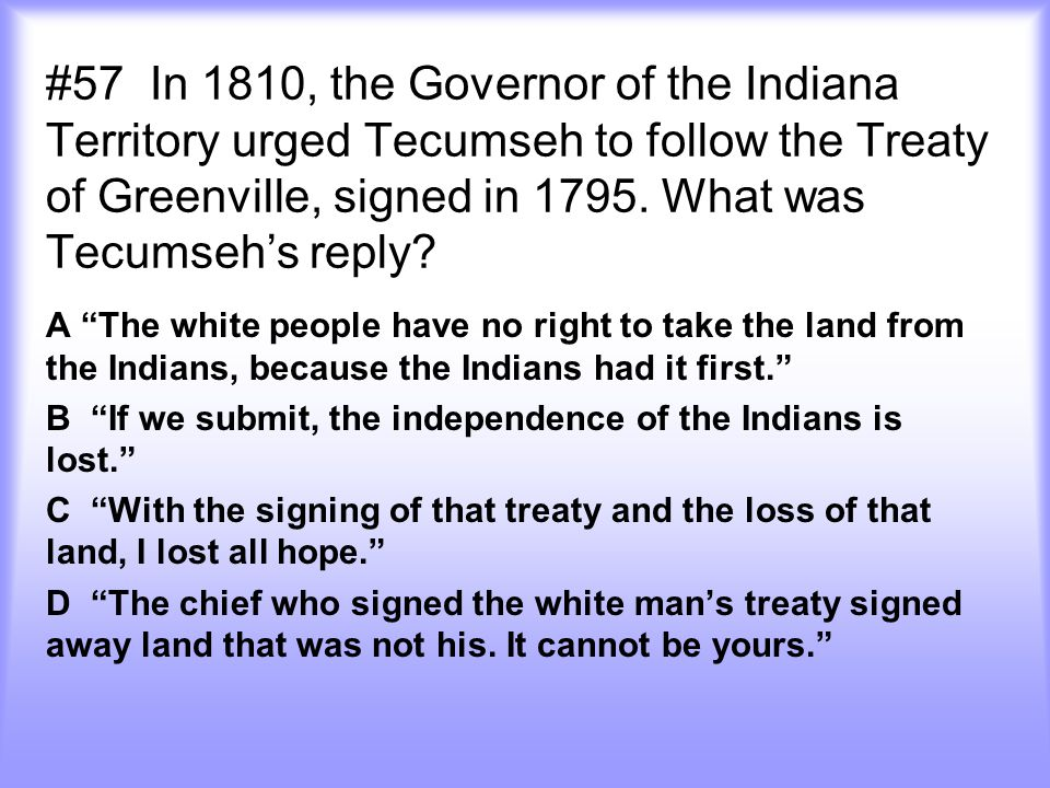 #57 In 1810, the Governor of the Indiana Territory urged Tecumseh to follow the Treaty of Greenville, signed in 1795. What was Tecumseh's reply